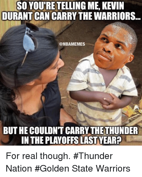 Golden State Warriors, Kevin Durant, and Nba: SO YOUTRETELLING ME, KEVIN  DURANT CAN CARRY THE WARRIORS...  NBAMEMES  BUT HE COULDN'T CARRY THE THUNDER  IN THE PLAYOFFSLASTYEARP For real though. #Thunder Nation #Golden State Warriors