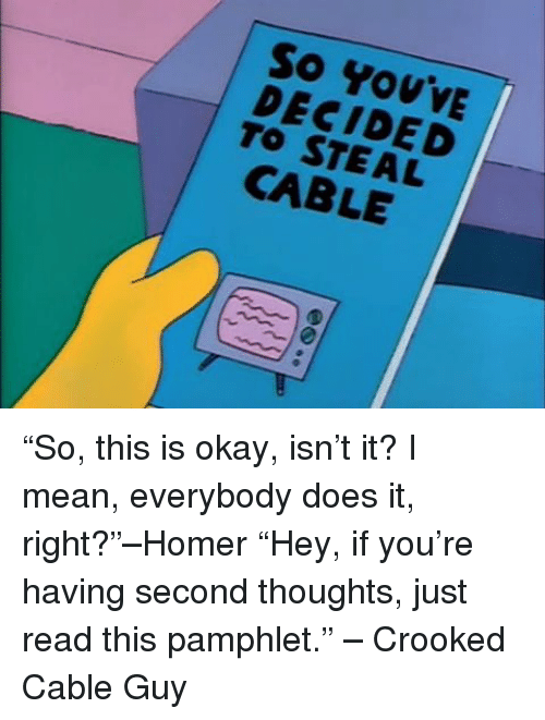 "This Is Okay: So You'vE  DECIDED  TO STEAL  CABLE  e. 60 ""So, this is okay, isn't it? I mean, everybody does it, right?""–Homer ""Hey, if you're having second thoughts, just read this pamphlet."" – Crooked Cable Guy"