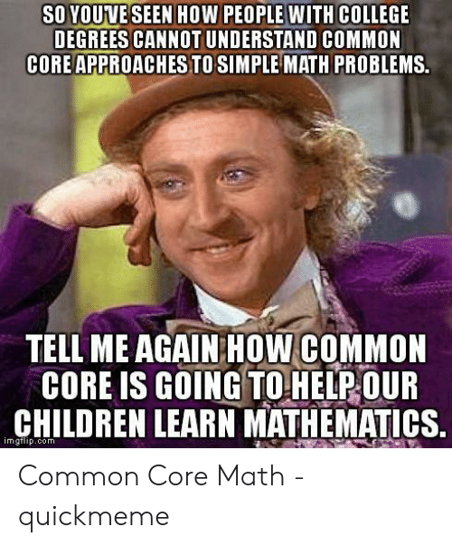Common Core Math Meme: SO YOUVE SEEN HOW PEOPLE WITH COLLEGE  DEGREES CANNOT UNDERSTAND COMMON  CORE APPROACHES TO SIMPLE MATH PROBLEMS.  TELL ME AGAIN HOW COMMON  CORE IS GOING TO HELP OUR  CHILDREN LEARN MATHEMATICS.  imgtlip.com Common Core Math - quickmeme