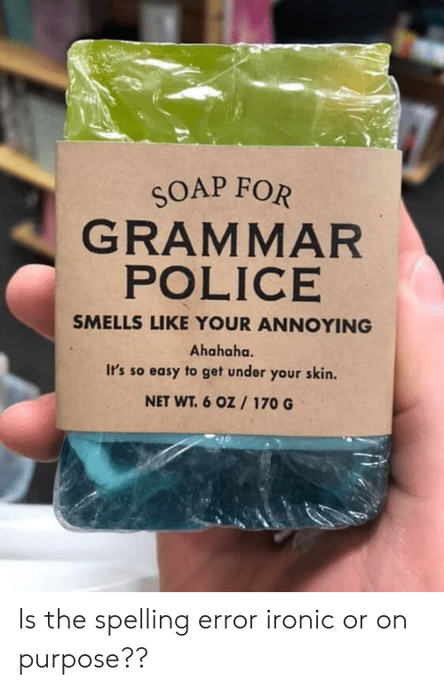 grammar police: SOAP FOR  GRAMMAR  POLICE  SMELLS LIKE YOUR ANNOYING  Ahahaha.  Ir's so easy to get under your skin  NET WT. 6 0oz 170 G Is the spelling error ironic or on purpose??