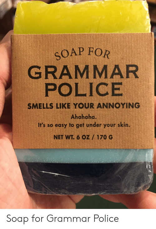 grammar police: SOAP FOR  GRAMMAR  POLICE  SMELLS LIKE YOUR ANNOYING  Ahahaha  It's so easy to get under your skin.  NET WT. 6 OZ / 170 G Soap for Grammar Police