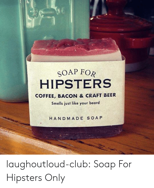 hipsters: SOAP FOR  HIPSTERS  COFFEE, BACON & CRAFT BEER  Smells just like your beard  HAND MADE SOA P laughoutloud-club:  Soap For Hipsters Only