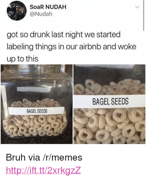 "Bagel Seeds: SoaR NUDAH  @Nudah  got so drunk last night we started  labeling things in our airbnb and woke  up to this  BAGEL SEEDS  BAGEL SEEDS <p>Bruh via /r/memes <a href=""http://ift.tt/2xrkgzZ"">http://ift.tt/2xrkgzZ</a></p>"