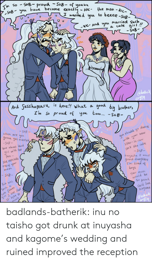 reception: SoB- proud -So8- of youu4  SoByou have become exactly HiC the man -Aic-  So  I'm  I wanted you to beeee -SoR-  NCAnd you married such  a cute girl!  -SoB  @blkirk  EBYA   And Sesshomaru  is  here!! what a  I'm So proud of you to00 SoB  good bg brother  when are  -SoB-  hna get mared  SoB-  Hew aboai hai  yok sheuld go dance  with yonr new  sster-in-la  gr with the  Fan-  She reminds  e af ur  isnt she cuts  -Sog-  Inyasha I wAn  grand-daughlers  Tm tred of  boys  mo n  Rin was  Cult flower  girl T love that  Such a  tou moh  would be  So proud  she'd lore  kagone  mach  @bath vit badlands-batherik:  inu no taisho got drunk at inuyasha and kagome's wedding and ruinedimproved the reception