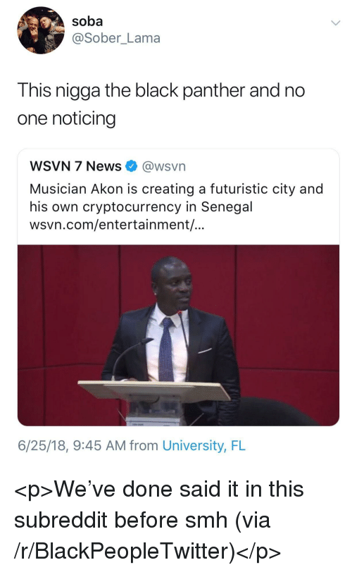 Akon, Blackpeopletwitter, and News: soba  @Sober_Lama  This nigga the black panther and no  one noticing  WSVN 7 News @wsvn  Musician Akon is creating a futuristic city and  his own cryptocurrency in Senegal  wsvn.com/entertainment/  6/25/18, 9:45 AM from University, FL <p>We've done said it in this subreddit before smh (via /r/BlackPeopleTwitter)</p>