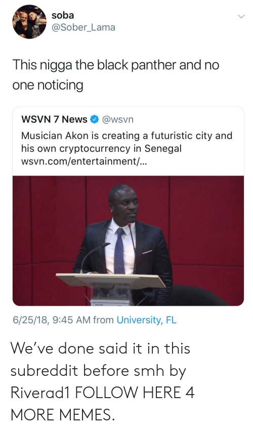 Akon: soba  @Sober_Lama  This nigga the black panther and no  one noticing  WSVN 7 News @wsvn  Musician Akon is creating a futuristic city and  his own cryptocurrency in Senegal  wsvn.com/entertainment/  6/25/18, 9:45 AM from University, FL We've done said it in this subreddit before smh by Riverad1 FOLLOW HERE 4 MORE MEMES.