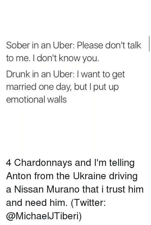 Driving, Drunk, and Memes: Sober in an Uber: Please don't talk  to me. I don't know you.  Drunk in an Uber: I want to get  married one day, but put up  emotional walls 4 Chardonnays and I'm telling Anton from the Ukraine driving a Nissan Murano that i trust him and need him. (Twitter: @MichaelJTiberi)