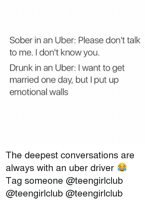 Drunk, Uber, and Girl: Sober in an Uber: Please don't talk  to me. I don't know you.  Drunk in an Uber: I want to get  married one day, but I put up  emotional walls The deepest conversations are always with an uber driver 😂 Tag someone @teengirlclub @teengirlclub @teengirlclub