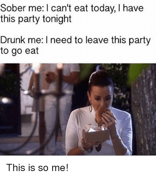 Drunk: Sober me: I can't eat today, I have  this party tonight  Drunk me: I need to leave this party  to go eat This is so me!