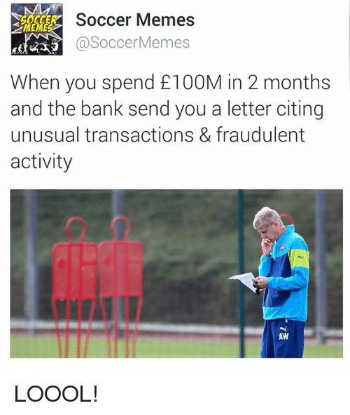 Soccer Memes: Soccer Memes  Soccer Memes  When you spend £100M in 2 months  and the bank send you a letter citing  unusual transactions & fraudulent  activity  AW LOOOL!