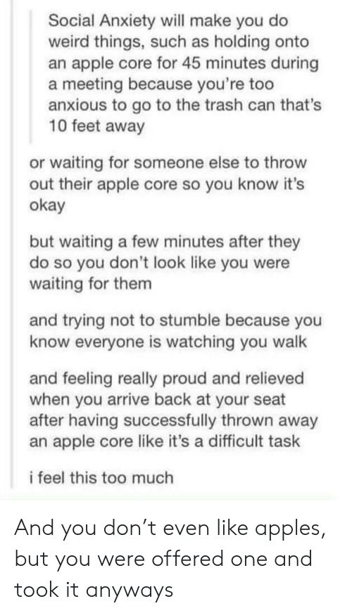 trash can: Social Anxiety will make you do  weird things, such as holding onto  an apple core for 45 minutes during  a meeting because you're too  anxious to go to the trash can that's  10 feet away  or waiting for someone else to throw  out their apple core so you know it's  okay  but waiting a few minutes after they  do so you don't look like you were  waiting for them  and trying not to stumble because you  know everyone is watching you walk  and feeling really proud and relieved  when you arrive back at your seat  after having successfully thrown away  an apple core like it's a difficult task  i feel this too much And you don't even like apples, but you were offered one and took it anyways