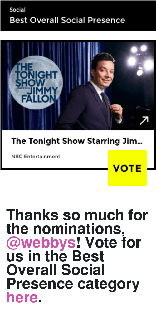"the tonight show: Social  Best Overall Social Presence  THE  ONIGHT  HO  JIMMY  FALLON  The Tonight Show Starring Jim  NBC Entertainment  VOTE- <h2>Thanks so much for the nominations, <a href=""https://tmblr.co/mQsUVpTni3eNjuQ7GjkLkFw"" target=""_blank"">@webbys</a>! Vote for us in the Best Overall Social Presence category <a href=""https://vote.webbyawards.com/PublicVoting#/2017/social/features/best-overall-social-presence"" target=""_blank"">here</a>.</h2>"
