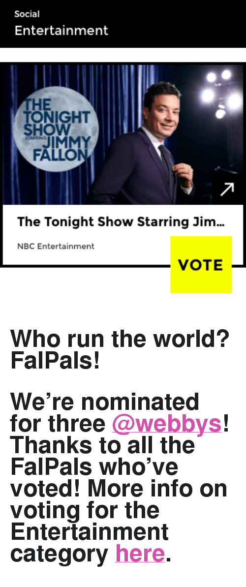 "the tonight show: Social  Entertainment  THE  ONIGHT  HOW  JIMMY  FALLON  The Tonight Show Starring Jim  NBC Entertainment  VOTE- <h2>Who run the world? FalPals!</h2><h2>We&rsquo;re nominated for three <a class=""tumblelog"" href=""https://tmblr.co/mQsUVpTni3eNjuQ7GjkLkFw"" target=""_blank"">@webbys</a>! Thanks to all the FalPals who&rsquo;ve voted! More info on voting for the Entertainment category <a href=""https://vote.webbyawards.com/PublicVoting#/2017/social/features/best-overall-social-presence"" target=""_blank"">here</a>.</h2>"
