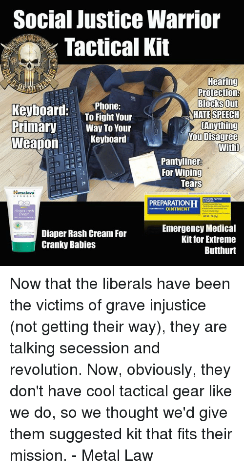 wipes tear: Social Justice Warrior  Tactical Kit  Hearing  Protection  Blocks Out  keyboard  Phone:  To Fight Your  ATE SPEECH  Primary  Way To Your  Anything  You Disagree  Keyboard  Weapon  With)  pantyliner  For Wiping  Tears  Himalaya  H  OINTMENT  diaper rash  Cream  Emergency Medical  Diaper Rash Cream For  Kit for Extreme  Cranky Babies  Butthurt Now that the liberals have been the victims of grave injustice (not getting their way), they are talking secession and revolution.  Now, obviously, they don't have cool tactical gear like we do, so we thought we'd give them suggested kit that fits their mission. - Metal Law