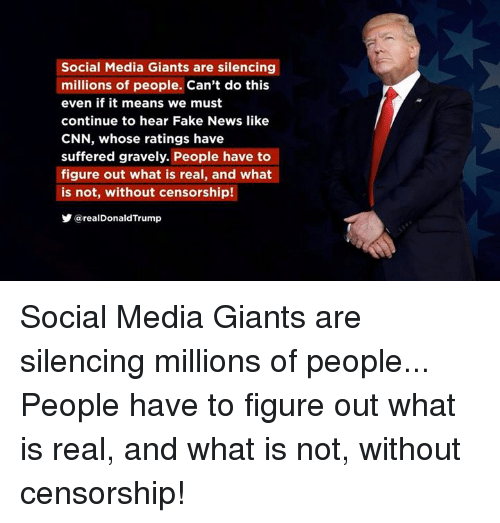 cnn.com, Fake, and News: Social Media Giants are silencing  millions of people. Can't do this  even if it means we must  continue to hear Fake News like  CNN, whose ratings have  suffered gravely. People have to  figure out what is real, and what  is not, without censorship!  y @realDonaldTrump Social Media Giants are silencing millions of people... People have to figure out what is real, and what is not, without censorship!