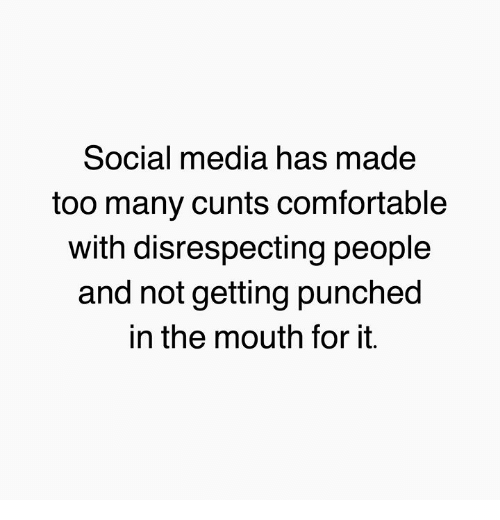 cunts: Social media has made  too many cunts comfortable  with disrespecting people  and not getting punched  in the mouth for it.