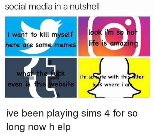 Amazin: social media in a nutshell  i want to kill myself look m  here are some memeslife  look i'm So hot  is amazin  the  i'm s  ute with this titer  lok where i a  even is this website ive been playing sims 4 for so long now h elp