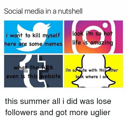 Amazin: Social media in a nutshell  i want to kill myself look i'm  ere are some memes  life is amazin  i'm so sute with this lter  look where i a  even is this website this summer all i did was lose followers and got more uglier