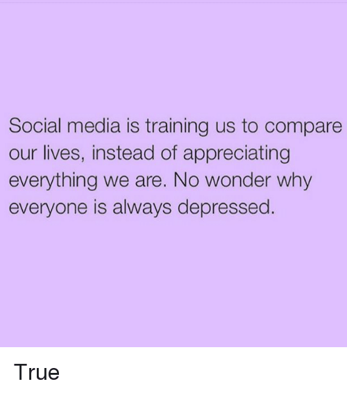 Girl Memes: Social media is training us to compare  our lives, instead of appreciating  everything we are. No wonder why  everyone is always depressed. True