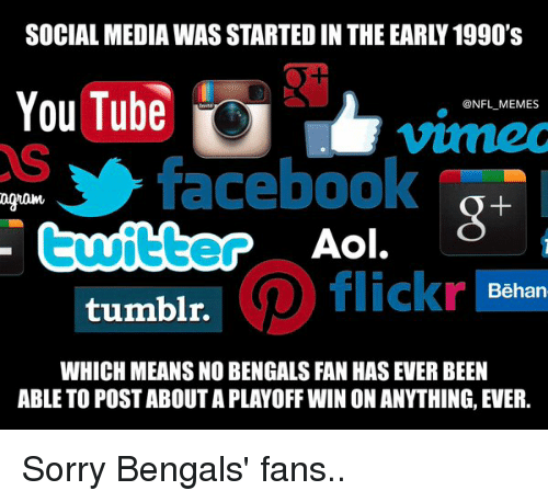 Facebook, Football, and Meme: SOCIAL MEDIA WASSTARTED IN THE EARLY 1990's  YouTube  ONFL MEMES  facebook  Aol.  twitter  flickr  Behan  tumblr.  WHICH MEANS NO BENGALS FAN HAS EVER BEEN  ABLE TO POSTABOUTAPLAYOFFWINIONANYTHING, EVER. Sorry Bengals' fans..