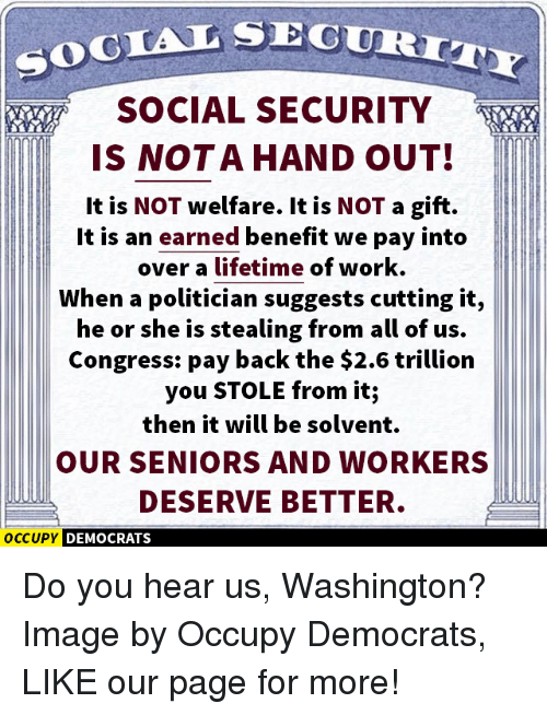 hand outs: SOCIAL SEC  SOCIAL SECURITY  IS NOT A HAND OUT!  It is NOT welfare. It is NOT a gift.  It is an earned benefit we pay into  over a lifetime of work.  When a politician suggests cutting it,  he or she is stealing from all of us.  Congress: pay back the $2.6 trillion  you STOLE from it;  then it will be solvent.  OUR SENIORS AND WORKERS  DESERVE BETTER.  OCCUPY DEMOCRATS Do you hear us, Washington?  Image by Occupy Democrats, LIKE our page for more!