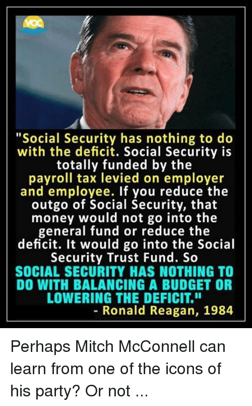 """Mitch McConnell: """"Social Security has nothing to do  with the deficit. Social Security is  totally funded by the  payroll tax levied on employer  and employee. If you reduce the  outgo of Social Security, that  money would not go into the  general fund or reduce the  deficit. It would go into the Social  Security Trust Fund. So  SOCIAL SECURITY HAS NOTHING TO  DO WITH BALANCING A BUDGET OR  LOWERING THE DEFICIT.""""  8  - Ronald Reagan, 1984 Perhaps Mitch McConnell can learn from one of the icons of his party? Or not ..."""
