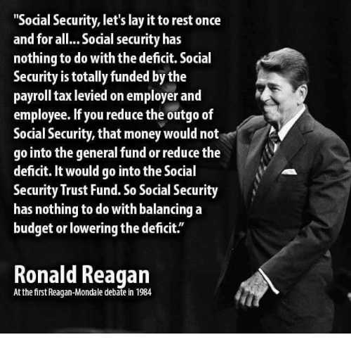 "Money, Budget, and The General: ""Social Security, let's lay it torest once  and for all... Social security has  nothing to do with the deficit. Social  Security is totally funded by the  payroll tax levied on employer and  employee. lf you reduce the outgo of  Social Security, that money would not  go into the general fund or reduce the  deficit. It would go into the Social  Security Trust Fund. So Social Security  has nothing to do with balancing a  budget or lowering the deficit.  Ronald Reagan  At the first Reagan-Mondale 1984"