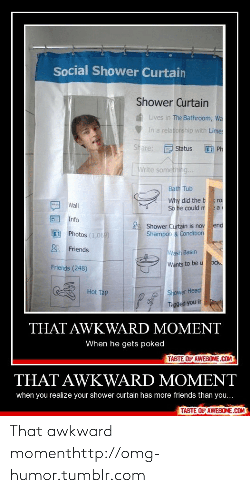 That Awkward Moment When You Realize: Social Shower Curtain  Shower Curtain  A Lives in The Bathroom, Wa  In a relationship with Lime  Share: F Status  I Ph  Write something...  Bath Tub  Why did the bro  So he could m a  Wall  Info  A Shower Curtain is nov end  Shampoo & Condition  Photos (1,069)  & Friends  Wash Basin  Ock  Wants to be u  Friends (248)  Shower Head  Tagged you ir  Hot Tap  THAT AWKWARD MOMENT  When he gets poked  TASTE OF AWESOME.COM  THAT AWKWARD MOMENT  when you realize your shower curtain has more friends than you...  TASTE OF AWESOME.COM That awkward momenthttp://omg-humor.tumblr.com