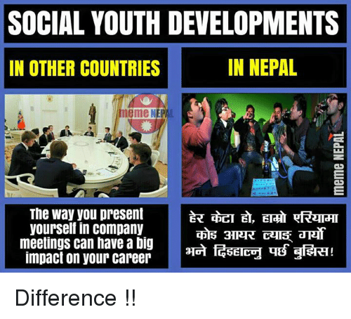 Meme, Memes, and Nepal: SOCIAL YOUTH DEVELOPMENTS  IN NEPAL  IN OTHER COUNTRIES  meme NEP  The way you present  yourself in company  meetings can have a big  3ERT!  impact on your career  GETECH THB Difference !!