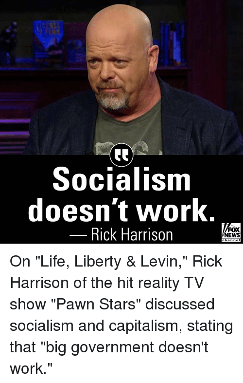 "Life, Memes, and News: Socialism  doesn't work.  Rick Harrison  FOX  NEWS  chan neI On ""Life, Liberty & Levin,"" Rick Harrison of the hit reality TV show ""Pawn Stars"" discussed socialism and capitalism, stating that ""big government doesn't work."""