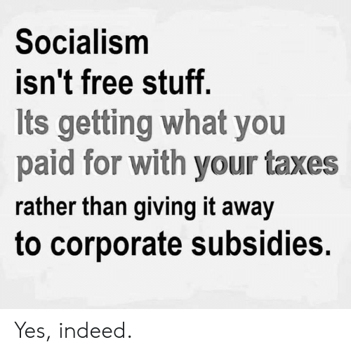 Free Stuff: Socialism  isn't free stuff  Its getting what you  paid for with your taxes  rather than giving it away  to corporate subsidies. Yes, indeed.