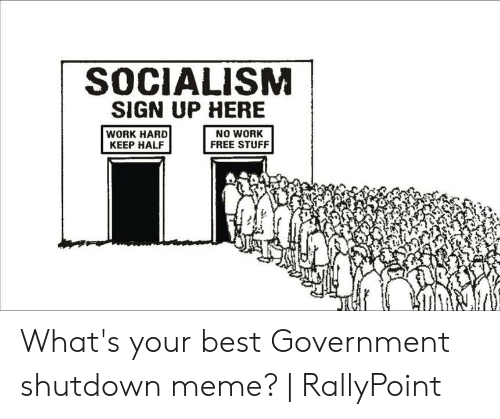 Rallypoint: SOCIALISM  SIGN UP HERE  NO WORK  FREE STUFF  WORK HARD  KEEP HALF What's your best Government shutdown meme?   RallyPoint