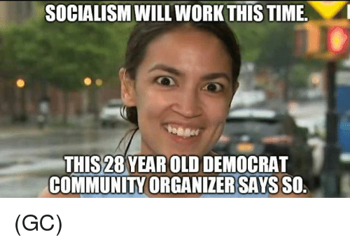 Community, Memes, and Work: SOCIALISM WILL WORK THIS TIME  THIS28 YEAR OLD DEMOCRAT  COMMUNITY ORGANIZER SAYS SO (GC)