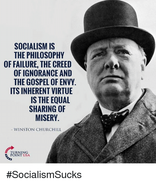 Winston Churchill: SOCIALISMIS  THE PHILOSOPHY  0  OF FAILURE, THE CREED  OF IGNORANCE AND  THE GOSPEL OF ENVY.  ITS INHERENT VIRTUE  IS THE EQUAL  SHARING OF  MISERY  WINSTON CHURCHILL  PURNI NSA  POINT USA #SocialismSucks