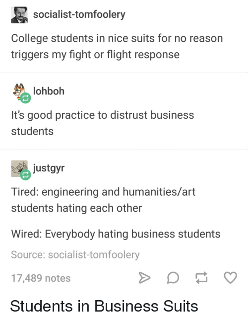 Suits: socialist-tomfoolery  College students in nice suits for no reason  triggers my fight or flight response  lohboh  It's good practice to distrust business  students  ustgyn  Tired: engineering and humanities/art  students hating each other  Wired: Everybody hating business students  Source: socialist-tomfoolery  17,489 notes Students in Business Suits