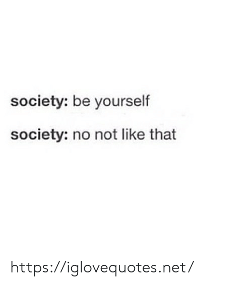be yourself: society: be yourself  society: no not like that https://iglovequotes.net/