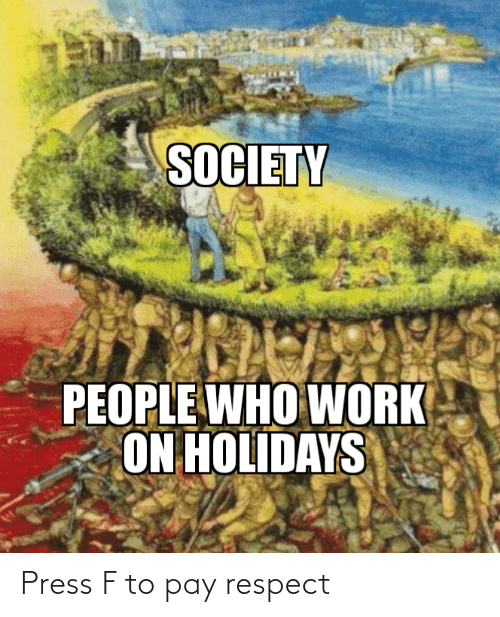 Press F: SOCIETY  PEOPLE WHO WORK  ON HOLIDAYS Press F to pay respect