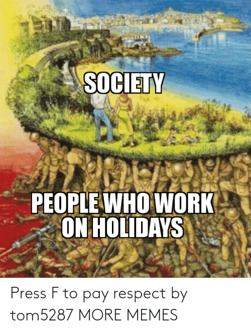 Press F: SOCIETY  PEOPLE WHO WORK  ON HOLIDAYS Press F to pay respect by tom5287 MORE MEMES