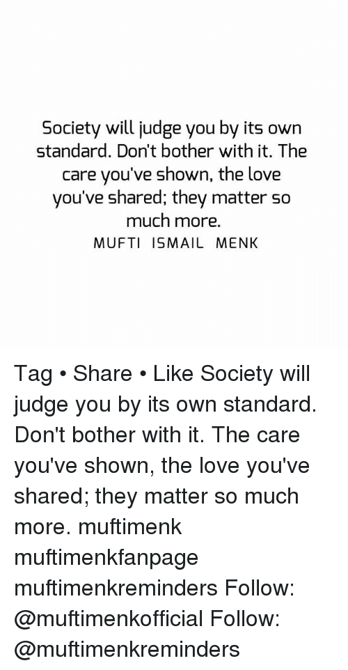 Love, Memes, and 🤖: Society will judge you by its own  standard. Don't bother with it. The  care you've shown, the love  you've shared; they matter so  much more.  MUFTI ISMAIL MENK Tag • Share • Like Society will judge you by its own standard. Don't bother with it. The care you've shown, the love you've shared; they matter so much more. muftimenk muftimenkfanpage muftimenkreminders Follow: @muftimenkofficial Follow: @muftimenkreminders
