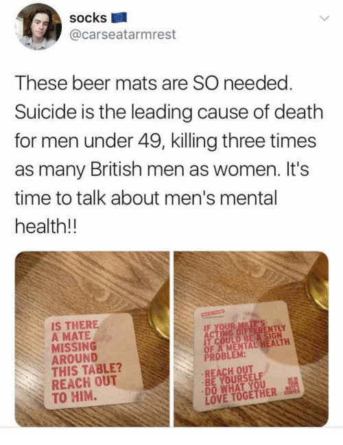 "Beer, Love, and Memes: socks  @carseatarmrest  These beer mats are SO needec  Suicide is the leading cause of death  for men under 49, killing three times  as many British men as women. It's  time to talk about men's mental  health!!  IS THERE  A MATE  MISSING  AROUND  THIS TABLE?  REACH OUT  TO HIM.  IT COULD BE A SIGN  OF A MENTAL HEALTH  PROBLEM:  REACH OUT  BE YOURSELF  ""DO WHAT YOU  LOVE TOGETHER CoiS"