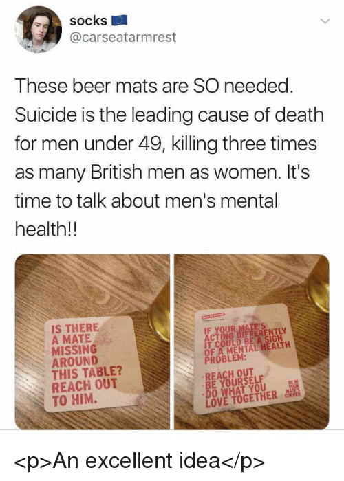 Beer, Love, and Death: socks  @carseatarmrest  These beer mats are SO needed  Suicide is the leading cause of death  for men under 49, killing three times  as many British men as women. It's  time to talk about men's mental  health!!  IS THERE  A MATE  MISSING  AROUND  THIS TABLE?  REACH OUT  TO HIM.  IT COULD BE A SIGN  OF A MENTAL HEALTH  PROBLEM:  REACH OUT  BE YOURSELF  DO WHAT YOU  LOVE TOGETHER <p>An excellent idea</p>
