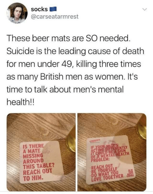 be yourself: socks  @carseatarmrest  These beer mats are SO needed.  Suicide is the leading cause of death  for men under 49, killing three times  as many British men as women. It's  time to talk about men's mental  health!!  IS THERE  A MATE  MISSING  AROUND  THIS TABLE?  REACH OUT  TO HIM.  IF YOUR MATE'S  ACTING DIFFERENTLY  IT COULD BEA SIGN  OF A MENTAL HEALTH  PROBLEM:  REACH OUT  BE YOURSELF  DO WHAT YOU  LOVE TOGETHER  BEIN  YOUR  MATL'S  CORMER