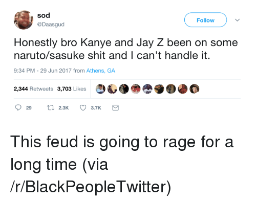 sod: sod  @Daasgud  Follow  Honestly bro Kanye and Jay Z been on some  naruto/sasuke shit and I can't handle it.  9:34 PM- 29 Jun 2017 from Athens, GA  2,344 Retweets 3,703 Likes  29 2.3K 3.7K <p>This feud is going to rage for a long time (via /r/BlackPeopleTwitter)</p>