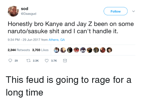 sod: sod  @Daasgud  Follow  Honestly bro Kanye and Jay Z been on some  naruto/sasuke shit and I can't handle it.  9:34 PM- 29 Jun 2017 from Athens, GA  2,344 Retweets 3,703 Likes  29 2.3K 3.7K This feud is going to rage for a long time