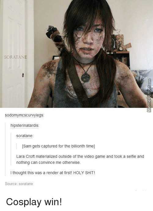 Sodding: sod  Scurvy legs  hipsterinatardis  soratane  [Sam gets captured for the billionth time]  Lara Croft materialized outside of the video game and took a selfie and  nothing can convince me otherwise.  I thought this was a render at first! HOLY SHIT!  Source: soratane Cosplay win!