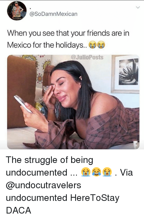 Friends, Memes, and Struggle: @SoDamnMexican  When you see that your friends are in  Mexico for the holidays..  @JulioPosts The struggle of being undocumented ... 😭😂😭 . Via @undocutravelers undocumented HereToStay DACA