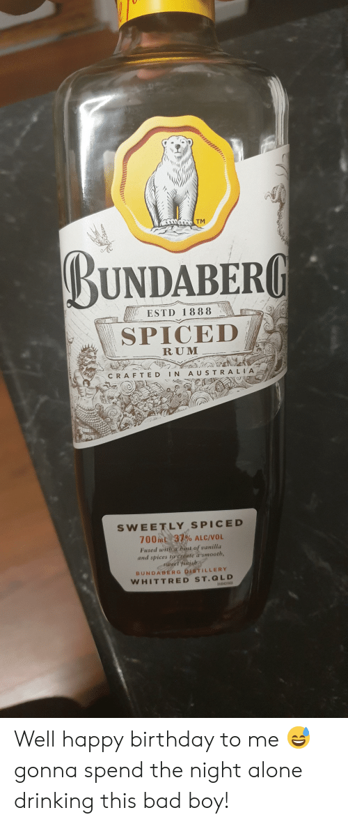 Bint: SODDTM  BUNDABERG  ESTD 1888  SPICED  RUM  CRAFTED IN AUSTRA LIA  SWEETLY SPICED  700mL 37% ALC/VOL  Fused with a bint of vanilla  and spices to cCreate a smooth,  sweet finish  BUNDABERG DISTILLERY  WHITTRED ST.QLD  3105431835 Well happy birthday to me 😅 gonna spend the night alone drinking this bad boy!
