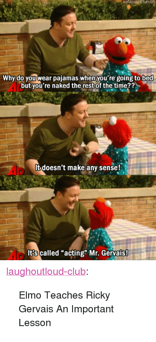 "Ricky Gervais: sofapizza  tumbl  Why do you wear pajamas when you're going to bed  but you're naked the restof the time??  It doesn't make any sense!  It?s called ""acting"" Mr. Gervais <p><a href=""http://laughoutloud-club.tumblr.com/post/173602274472/elmo-teaches-ricky-gervais-an-important-lesson"" class=""tumblr_blog"">laughoutloud-club</a>:</p>  <blockquote><p>Elmo Teaches Ricky Gervais An Important Lesson</p></blockquote>"