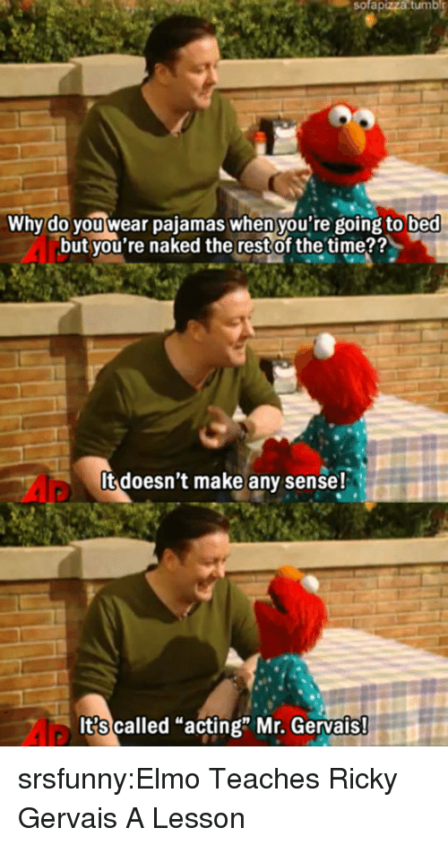 "Ricky Gervais: sofapizza  tumbl  Why do you wear pajamas when you're going to bed  but you're naked the restof the time??  It doesn't make any sense!  It?s called ""acting"" Mr. Gervais srsfunny:Elmo Teaches Ricky Gervais A Lesson"