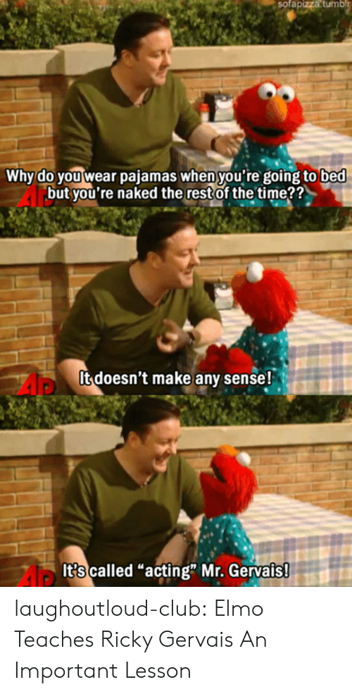 "Ricky Gervais: sofapizza  tumbl  Why do you wear pajamas when you're going to bed  but you're naked the restof the time??  It doesn't make any sense!  It?s called ""acting"" Mr. Gervais laughoutloud-club:  Elmo Teaches Ricky Gervais An Important Lesson"